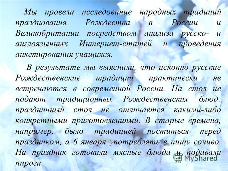 Мы провели исследование народных традиций празднования Рождества в России и Великобритании посредством анализа русское англоязычных Интернет-статей и проведения анкетирования учащихся. В результате мы выяснили, что исконно русские Рождественские трад