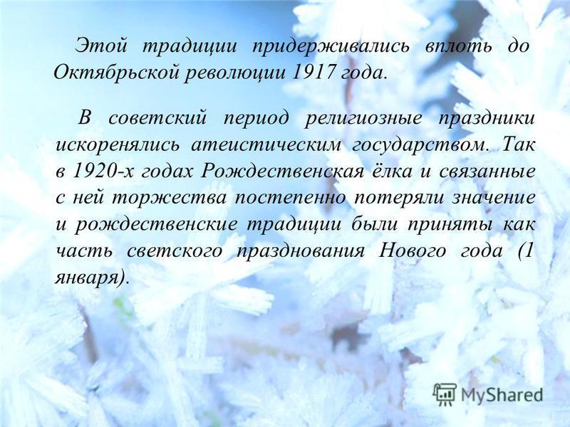 Этой традиции придерживались вплоть до Октябрьской революции 1917 года. В советский период религиозные праздники искоренялись атеистическим государством. Так в 1920-х годах Рождественская ёлка и связанные с ней торжества постепенно потеряли значение