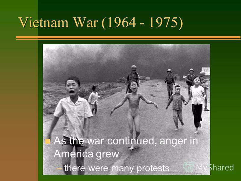 Vietnam War (1964 - 1975) n Had a big effect on people: –it lasted a long time (11 years) –many Americans were hurt or killed –America did not win the war –horrible pictures on TV n As the war continued, anger in America grew –there were many protest