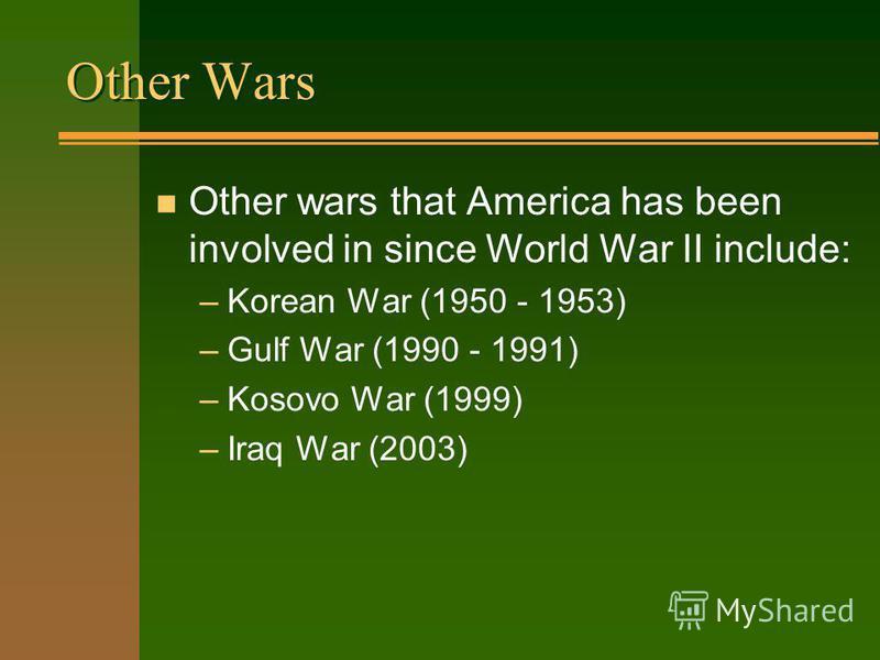Other Wars n Other wars that America has been involved in since World War II include: –Korean War (1950 - 1953) –Gulf War (1990 - 1991) –Kosovo War (1999) –Iraq War (2003)
