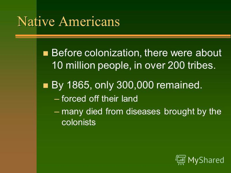 Native Americans n Before colonization, there were about 10 million people, in over 200 tribes. n By 1865, only 300,000 remained. –forced off their land –many died from diseases brought by the colonists