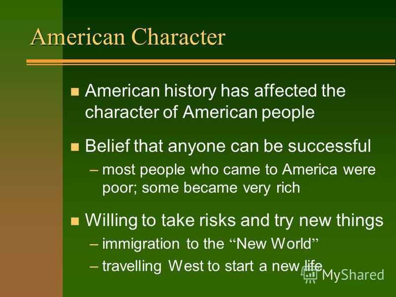 American Character n American history has affected the character of American people n Belief that anyone can be successful –most people who came to America were poor; some became very rich n Willing to take risks and try new things –immigration to th