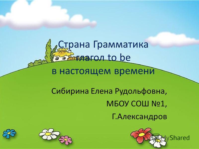 Страна Грамматика глагол to be в настоящем времени Сибирина Елена Рудольфовна, МБОУ СОШ 1, Г.Александров