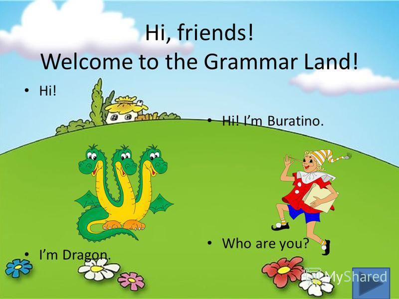 Hi, friends! Welcome to the Grammar Land! Hi! Im Dragon. Hi! Im Buratino. Who are you?