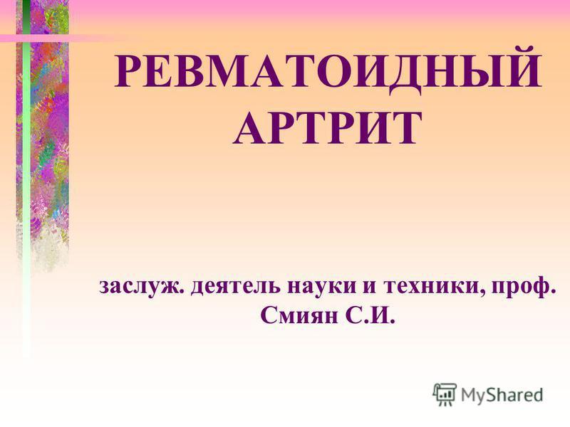 РЕВМАТОИДНЫЙ АРТРИТ заслуж. деятель науки и техники, проф. Смиян С.И.