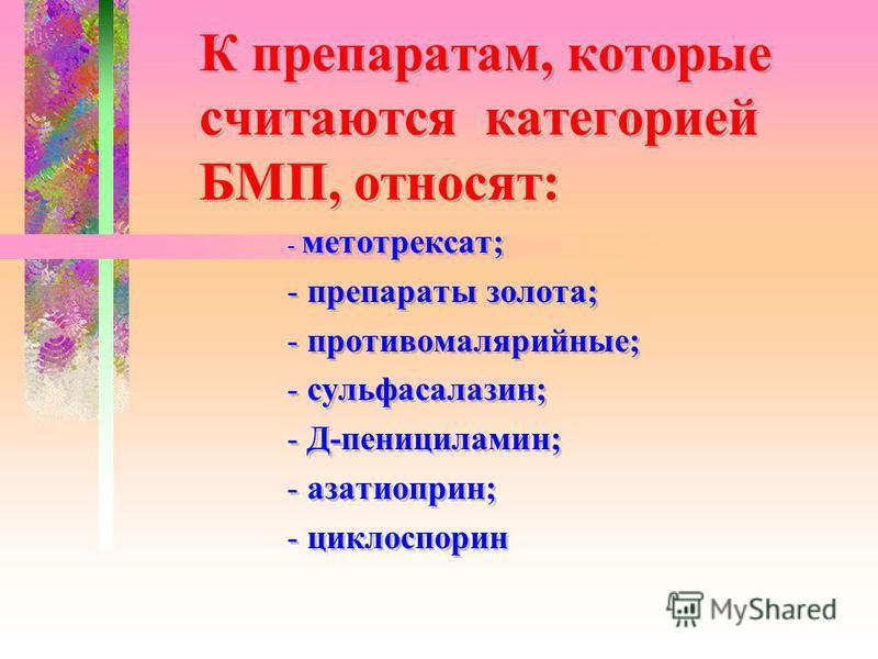 К препаратам, которые считаются категорией БМП, относят: - метотрексат; - препараты золота; - противомалярийные; - сульфасалазин; - Д-пенициламин; - азатиоприн; - циклоспорин К препаратам, которые считаются категорией БМП, относят: - метотрексат; - п