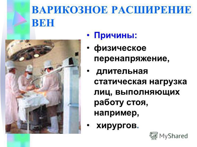 ВАРИКОЗНОЕ РАСШИРЕНИЕ ВЕН Причины: физическое перенапряжение, длительная статическая нагрузка лиц, выполняющих работу стоя, например, хирургов.