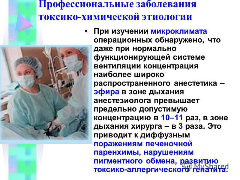Профессиональные заболевания токсико-химической этиологии При изучении микроклимата операционных обнаружено, что даже при нормально функционирующей системе вентиляции концентрация наиболее широко распространенного анестетика – эфира в зоне дыхания ан
