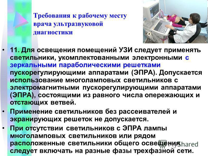 Требования к рабочему месту врача ультразвуковой диагностики 11. Для освещения помещений УЗИ следует применять светильники, укомплектованными электронными с зеркальными параболическими решетками пускорегулирующими аппаратами (ЭПРА). Допускается испол