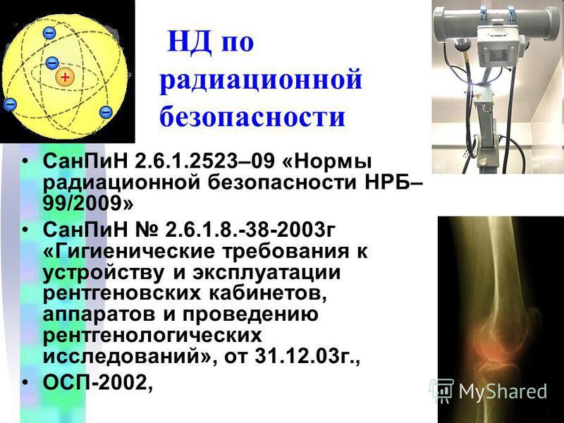 НД по радиационной безопасности Сан ПиН 2.6.1.2523–09 «Нормы радиационной безопасности НРБ– 99/2009» Сан ПиН 2.6.1.8.-38-2003 г «Гигиенические требования к устройству и эксплуатации рентгеновских кабинетов, аппаратов и проведению рентгенологических и