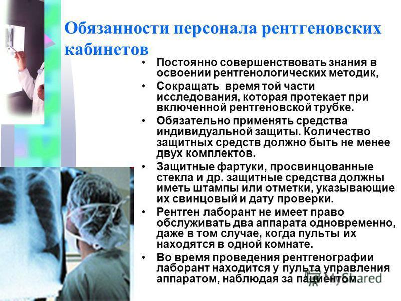 Обязанности персонала рентгеновских кабинетов Постоянно совершенствовать знания в освоении рентгенологических методик, Сокращать время той части исследования, которая протекает при включенной рентгеновской трубке. Обязательно применять средства индив
