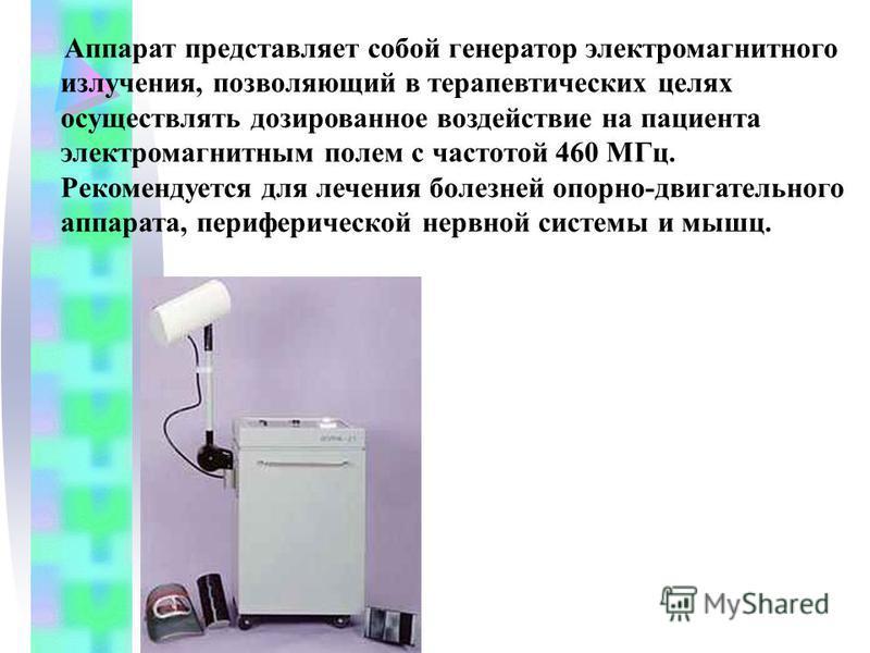 Аппарат представляет собой генератор электромагнитного излучения, позволяющий в терапевтических целях осуществлять дозированное воздействие на пациента электромагнитным полем с частотой 460 МГц. Рекомендуется для лечения болезней опорно-двигательного