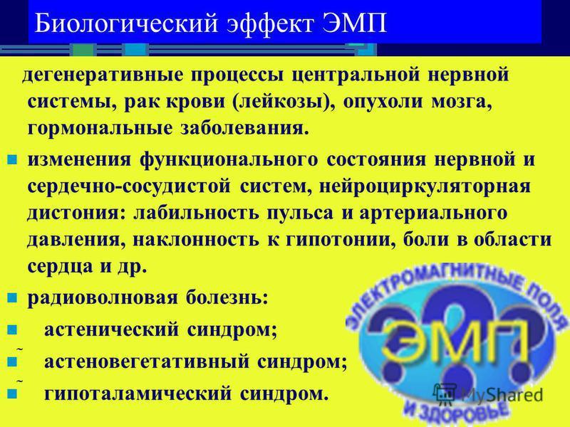 Биологический эффект ЭМП дегенеративные процессы центральной нервной системы, рак крови (лейкозы), опухоли мозга, гормональные заболевания. изменения функционального состояния нервной и сердечно-сосудистой систем, нейроциркуляторная дистония: лабильн