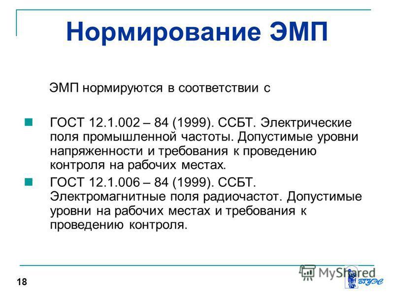Нормирование ЭМП ЭМП нормируются в соответствии с ГОСТ 12.1.002 – 84 (1999). ССБТ. Электрические поля промышленной частоты. Допустимые уровни напряженности и требования к проведению контроля на рабочих местах. ГОСТ 12.1.006 – 84 (1999). ССБТ. Электро
