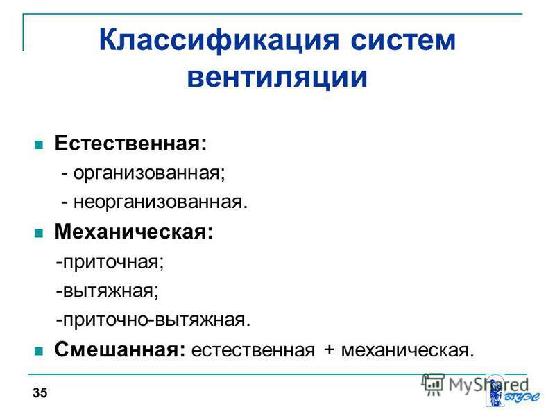 Классификация систем вентиляции Естественная: - организованная; - неорганизованная. Механическая: -приточная; -вытяжная; -приточно-вытяжная. Смешанная: естественная + механическая. 35