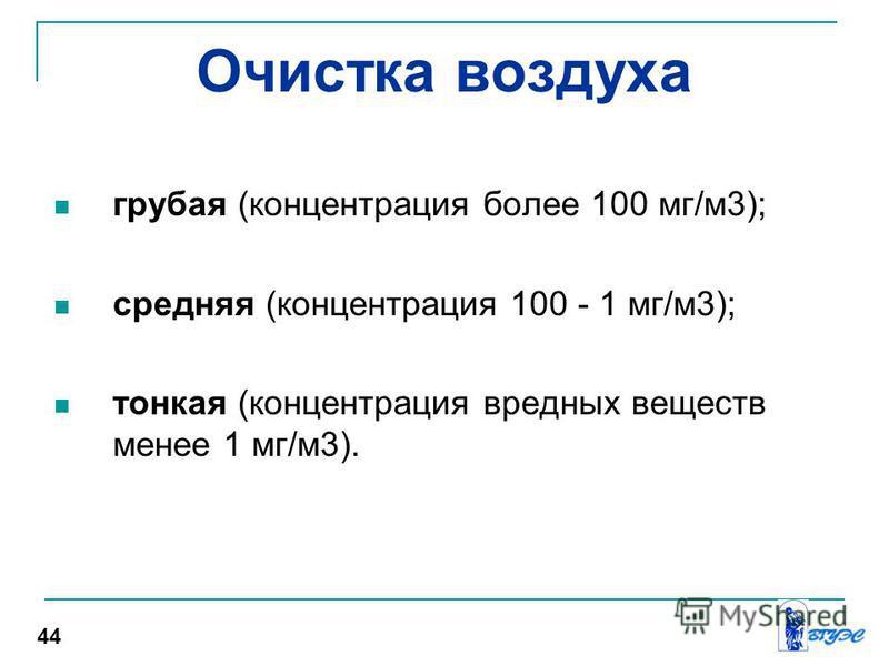 Очистка воздуха грубая (концентрация более 100 мг/м 3); средняя (концентрация 100 - 1 мг/м 3); тонкая (концентрация вредных веществ менее 1 мг/м 3). 44