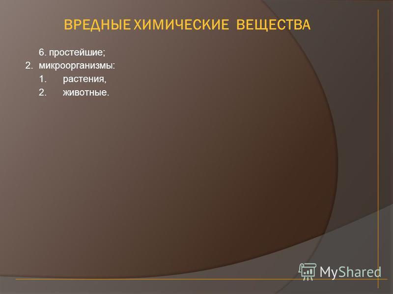 ВРЕДНЫЕ ХИМИЧЕСКИЕ ВЕЩЕСТВА 6. простейшие; 2.микроорганизмы: 1.растения, 2.животные.