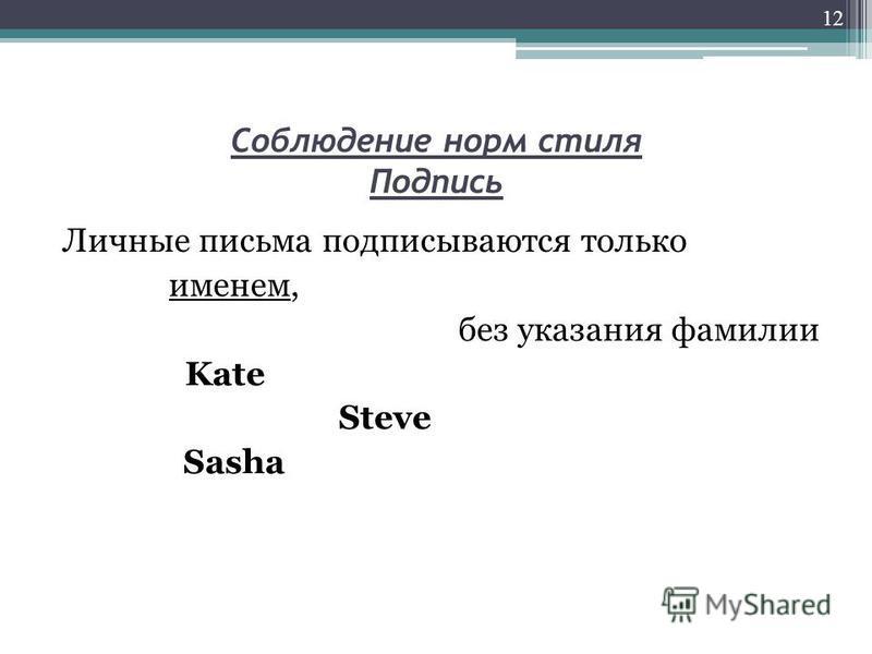Соблюдение норм стиля Подпись Личные письма подписываются только именем, без указания фамилии Kate Steve Sasha 12