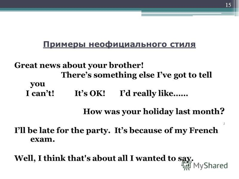 Примеры неофициального стиля Great news about your brother! Theres something else Ive got to tell you I cant! Its OK! Id really like…… How was your holiday last month ? : Ill be late for the party. Its because of my French exam. Well, I think that's