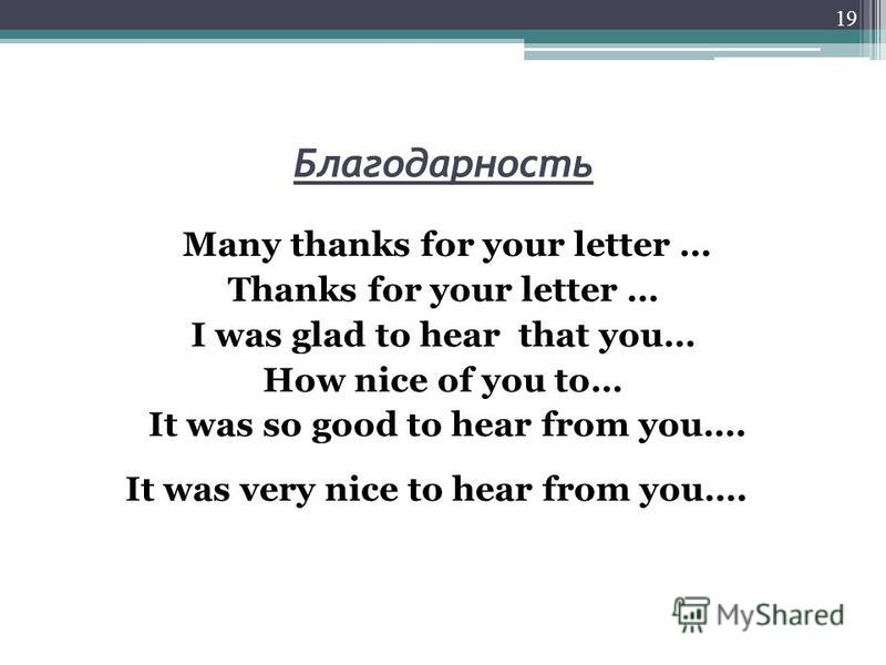 Благодарность Many thanks for your letter … Thanks for your letter … I was glad to hear that you… How nice of you to… It was so good to hear from you…. It was very nice to hear from you…. 19