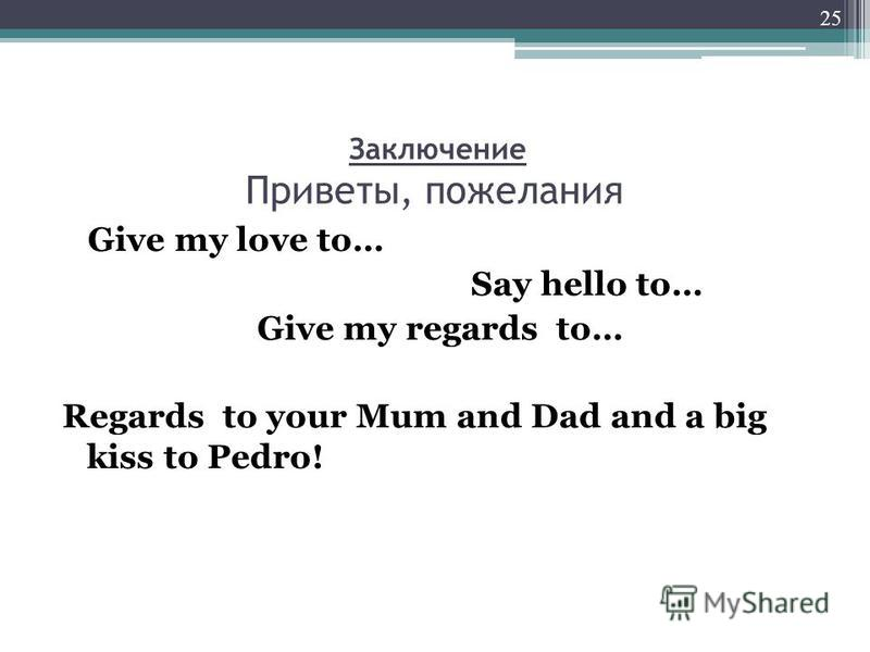 Заключение Приветы, пожелания Give my love to… Say hello to… Give my regards to… Regards to your Mum and Dad and a big kiss to Pedro! 25