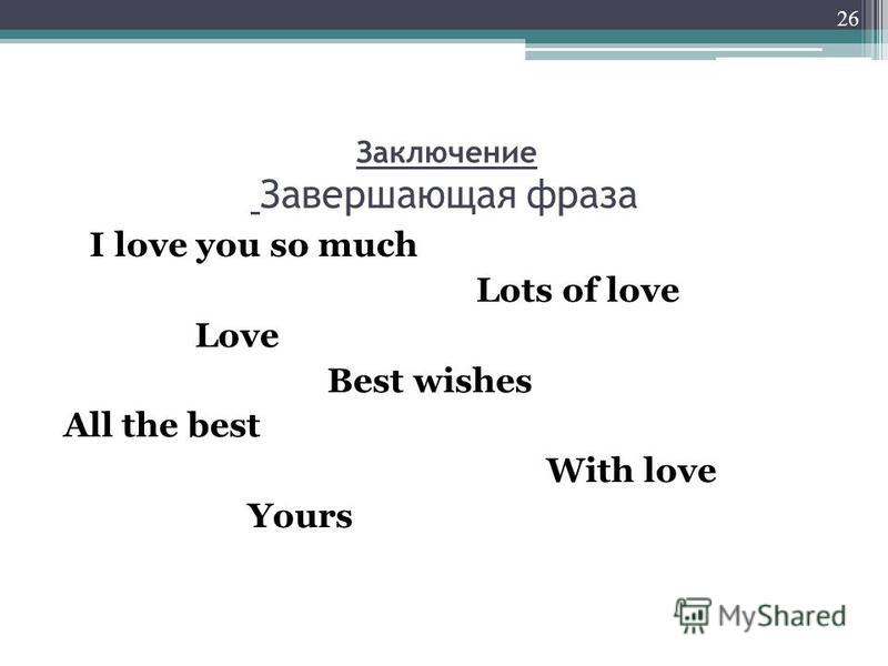 Заключение Завершающая фраза I love you so much Lots of love Love Best wishes All the best With love Yours 26