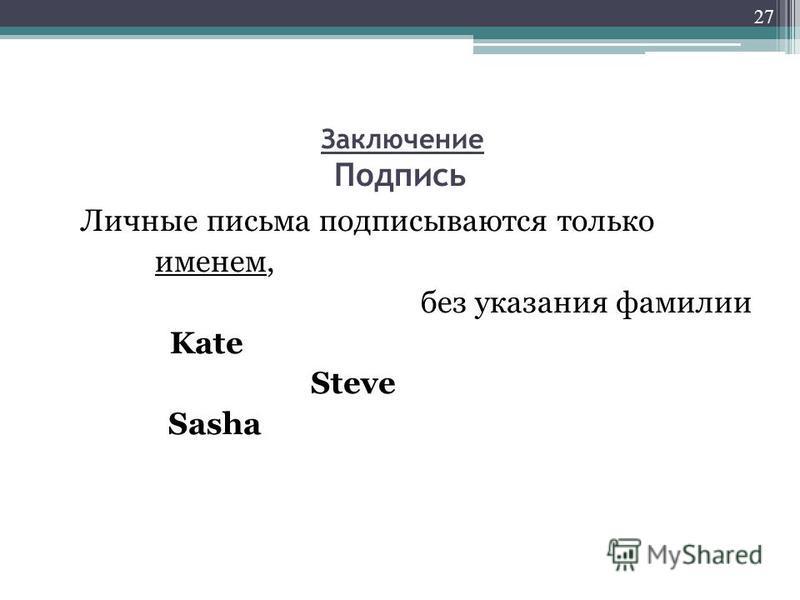 Заключение Подпись Личные письма подписываются только именем, без указания фамилии Kate Steve Sasha 27