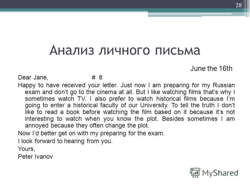 Анализ личного письма June the 16th Dear Jane, # 8 Happy to have received your letter. Just now I am preparing for my Russian exam and dont go to the cinema at all. But I like watching films thats why I sometimes watch TV. I also prefer to watch hist