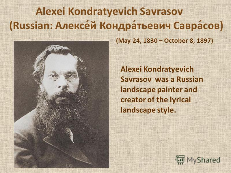 Alexei Kondratyevich Savrasov (Russian: Алексе́й Кондра́тьевич Савра́сов) (May 24, 1830 – October 8, 1897) Alexei Kondratyevich Savrasov was a Russian landscape painter and creator of the lyrical landscape style.