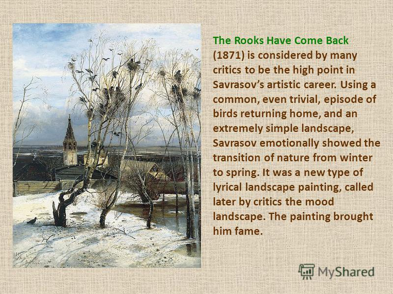 The Rooks Have Come Back (1871) is considered by many critics to be the high point in Savrasovs artistic career. Using a common, even trivial, episode of birds returning home, and an extremely simple landscape, Savrasov emotionally showed the transit