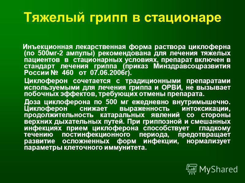 Тяжелый грипп в стационаре Инъекционная лекарственная форма раствора циклоферна (по 500 мг-2 ампулы) рекомендована для лечения тяжелых пациентов в стационарных условиях, препарат включен в стандарт лечения гриппа (приказ Минздравсоцразвития России 46