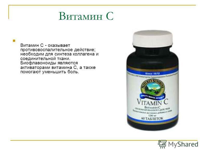 Витамин C Витамин С - оказывает противовоспалительное действие; необходим для синтеза коллагена и соединительной ткани. Биофлавоноиды являются активаторами витамина С, а также помогают уменьшить боль.