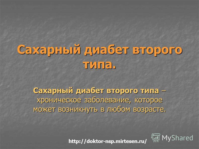 Сахарный диабет второго типа. Сахарный диабет второго типа – хроническое заболевание, которое может возникнуть в любом возрасте. http://doktor-nsp.mirtesen.ru/