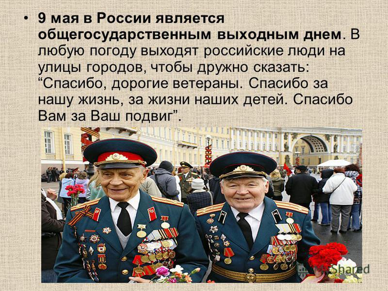 9 мая в России является общегосударственным выходным днем. В любую погоду выходят российские люди на улицы городов, чтобы дружно сказать: Спасибо, дорогие ветераны. Спасибо за нашу жизнь, за жизни наших детей. Спасибо Вам за Ваш подвиг.