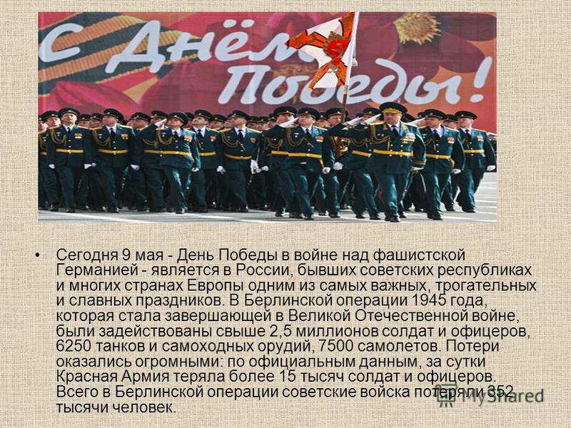 Сегодня 9 мая - День Победы в войне над фашистской Германией - является в России, бывших советских республиках и многих странах Европы одним из самых важных, трогательных и славных праздников. В Берлинской операции 1945 года, которая стала завершающе