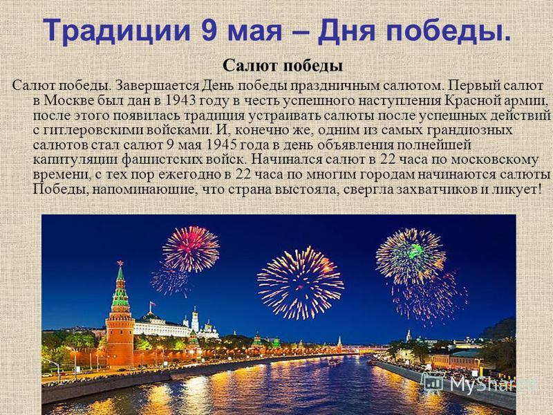 Традиции 9 мая – Дня победы. Салют победы Салют победы. Завершается День победы праздничным салютом. Первый салют в Москве был дан в 1943 году в честь успешного наступления Красной армии, после этого появилась традиция устраивать салюты после успешны