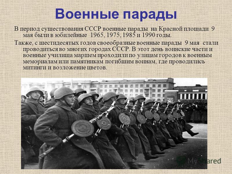 Военные парады В период существования СССР военные парады на Красной площади 9 мая были в юбилейные 1965, 1975, 1985 и 1990 годы. Также, c шестидесятых годов своеобразные военные парады 9 мая стали проводиться во многих городах СССР. В этот день воин