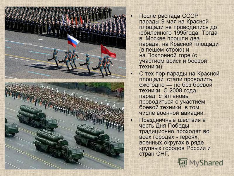 После распада СССР парады 9 мая на Красной площади не проводились до юбилейного 1995 года. Тогда в Москве прошли два парада: на Красной площади (в пешем строю) и на Поклонной горе (с участием войск и боевой техники). С тех пор парады на Красной площа