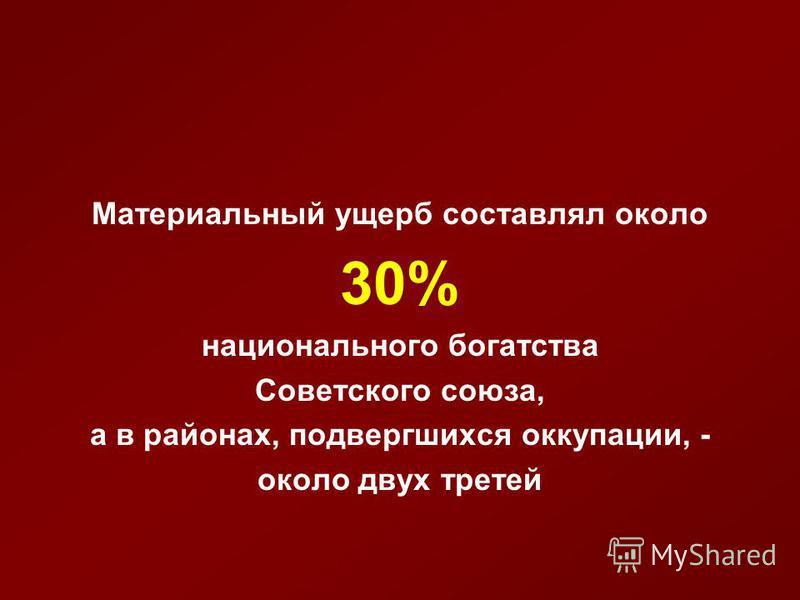 Материальный ущерб составлял около 30% национального богатства Советского союза, а в районах, подвергшихся оккупации, - около двух третей