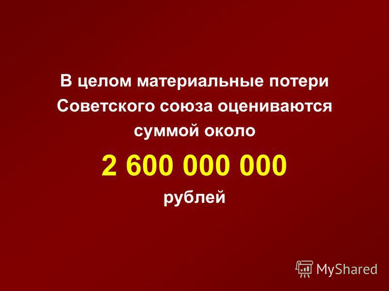 В целом материальные потери Советского союза оцениваются суммой около 2 600 000 000 рублей