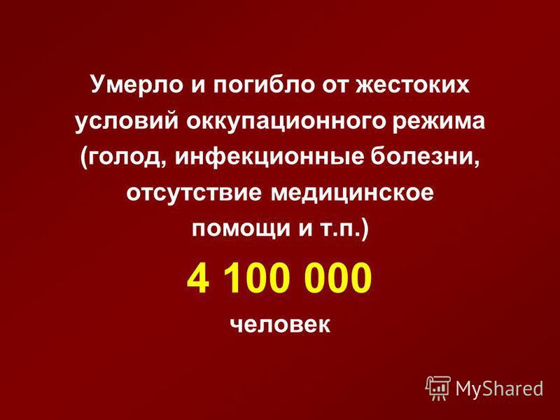 Умерло и погибло от жестоких условий оккупационного режима (голод, инфекционные болезни, отсутствие медицинское помощи и т.п.) 4 100 000 человек