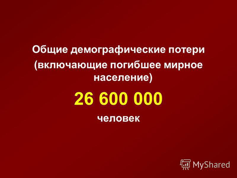 Общие демографические потери (включающие погибшее мирное население) 26 600 000 человек