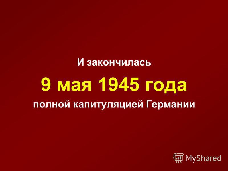 И закончилась 9 мая 1945 года полной капитуляцией Германии