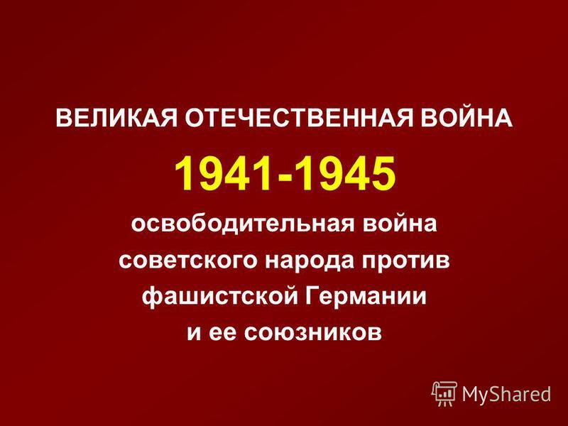 ВЕЛИКАЯ ОТЕЧЕСТВЕННАЯ ВОЙНА 1941-1945 освободительная война советского народа против фашистской Германии и ее союзников