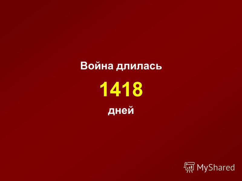 Война длилась 1418 дней