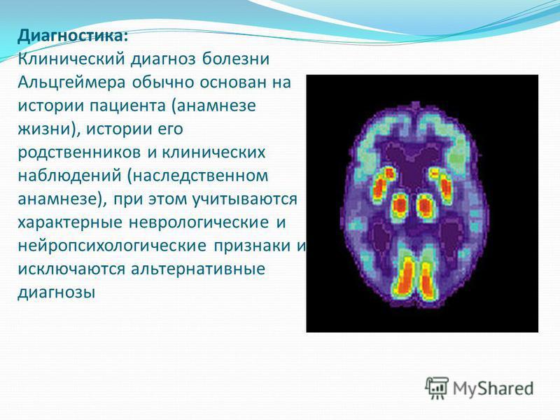 Диагностика: Клинический диагноз болезни Альцгеймера обычно основан на истории пациента (анамнезе жизни), истории его родственников и клинических наблюдений (наследственном анамнезе), при этом учитываются характерные неврологические и нейропсихологич