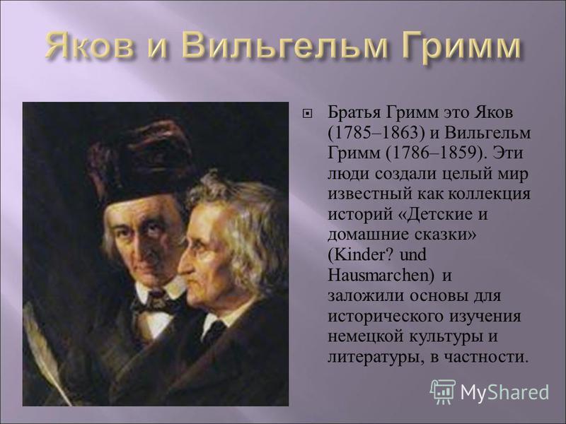 Братья Гримм это Яков (1785–1863) и Вильгельм Гримм (1786–1859). Эти люди создали целый мир известный как коллекция историй «Детские и домашние сказки» (Kinder? und Hausmarchen) и заложили основы для исторического изучения немецкой культуры и литерат