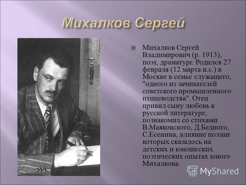 Михалков Сергей Владимирович (р. 1913), поэт, драматург. Родился 27 февраля (12 марта н.с.) в Москве в семье служащего,