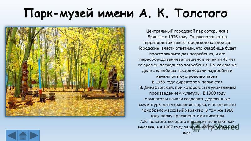 Парк-музей имени А. К. Толстого Центральный городской парк открылся в Брянске в 1936 году. Он расположен на территории бывшего городского кладбища. Городские власти ответили, что кладбище будет просто закрыто для погребения, и его переоборудование за