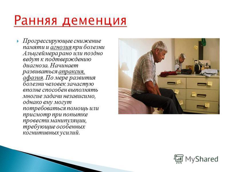 Прогрессирующее снижение памяти и агнозия при болезни Альцгеймера рано или поздно ведут к подтверждению диагноза. Начинает развиваться апраксия, афазия. По мере развития болезни человек зачастую вполне способен выполнять многие задачи независимо, одн